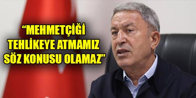 Bakan Akar: Mehmetçiği tehlikeye atmamız söz konusu olamaz