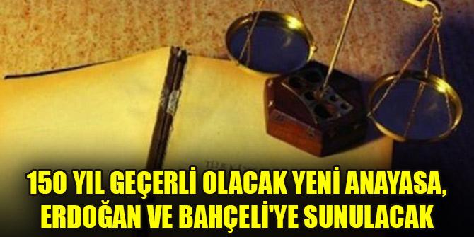 150 yıl geçerli olacak yeni anayasa, Erdoğan ve Bahçeli'ye sunulacak