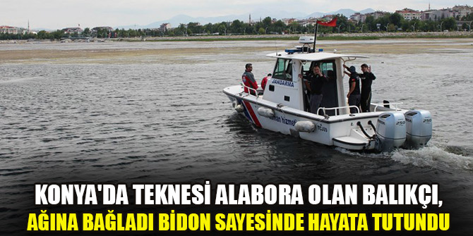 Konya'da teknesi alabora olan balıkçı, ağına bağladı bidon sayesinde hayata tutundu