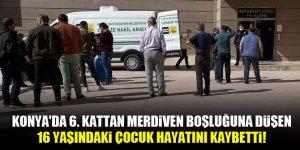 Konya'da 6. kattan merdiven boşluğuna düşen 16 yaşındaki çocuk hayatını kaybetti!