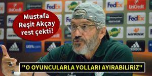 """Mustafa Reşit Akçay rest çekti! """"O oyuncularla yolları ayırabiliriz"""""""