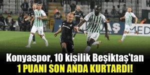 Konyaspor, 10 kişilik Beşiktaş'tan 1 puanı son anda kurtardı!