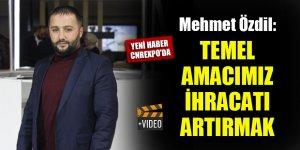 Mehmet Özdil: Temel amacımız ihracatı artırmak