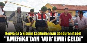 """Konya'da 5 kişinin katilinden kan donduran ifade! """"Amerika'dan 'vur' emri geldi"""
