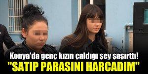 """Konya'da genç kızın çaldığı şey şaşırttı! """"Satıp parasını harcadım"""""""