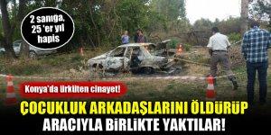 Konya'da ürküten cinayet! Çocukluk arkadaşlarını öldürüp aracıyla birlikte yakan şahıslara 25'er yıl hapis!