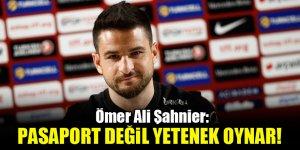 Ömer Ali Şahiner: Pasaport değil, yetenek oynar