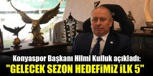 Konyaspor Başkanı Hilmi Kulluk açıkladı: Gelecek sezon hedefimiz ilk 5