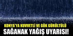 Konya'ya kuvvetli ve gök gürültülü sağanak yağış uyarısı!