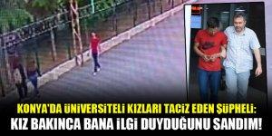 Konya'da üniversiteli kızları taciz eden şüpheli: Kız bakınca bana ilgi duyduğunu sandım!