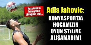 Adis Jahovic: Konyaspor'da hocamızın oyun sitiline alışamadım!