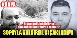 Konya'da husumetlisini öldüren sanıktan kan donduran ifadeler: Sopayla saldırdı, bıçakladım