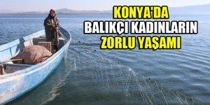 Konya'da balıkçı kadınların zorlu yaşamı