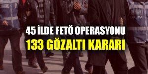45 ilde FETÖ operasyonu: 133 gözaltı kararı