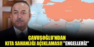 """Çavuşoğlu'ndan kıta sahanlığı açıklaması! """"Engelleriz"""""""