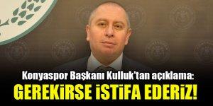 Konyaspor Başkanı Hilmi Kulluk'tan açıklama: Gerekirse istifa ederiz!