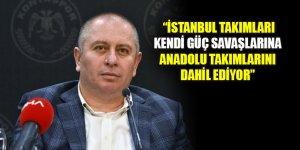 Hilmi Kulluk: İstanbul takımları kendi güç savaşlarına Anadolu takımlarını dahil ediyor