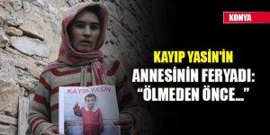Kayıp Yasin'in annesinin feryadı: Ölmeden önce...