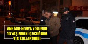Ankara-Konya yolunda 10 yaşındaki oğluna tır kullandırdı