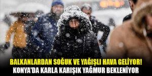 Balkanlardan soğuk ve yağışlı hava geliyor! Konya'da karla karışık yağmur bekleniyor