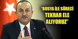 Çavuşoğlu: Rusya ile süreci tekrar ele alıyoruz