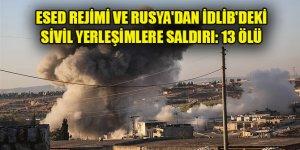 Esed rejimi ve Rusya'dan İdlib'deki sivil yerleşimlere hava saldırısı: 13 ölü