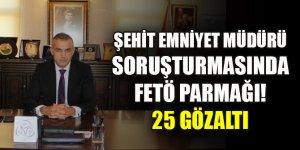 Şehit emniyet müdürü soruşturmasında FETÖ parmağı! 25 gözaltı