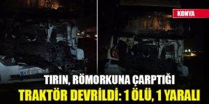 Konya'da tırın, römorkuna çarptığı traktör devrildi: 1 ölü, 1 yaralı
