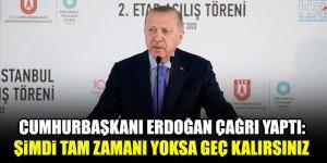 Cumhurbaşkanı Erdoğan çağrı yaptı: Şimdi tam zamanı yoksa geç kalırsınız