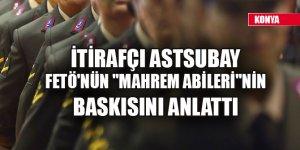 """İtirafçı astsubay FETÖ'nün """"mahrem abileri""""nin baskısını anlattı"""