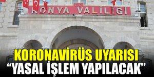 Konya Valiliği: Koronavirüsle ilgili alınan kararlara uymayanlara yasal işlem yapılacak