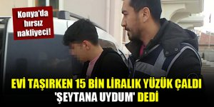 Konya'da hırsız nakliyeci! Evi taşırken 15 bin liralık yüzük çaldı, 'şeytana uydum' dedi