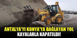 Antalya'yı Konya'ya bağlayan yol kayalarla kapatıldı!