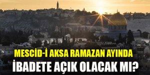 Mescid-i Aksa Ramazan ayında ibadete açık olacak mı?