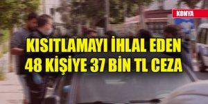 Konya'da kısıtlamayı ihlal eden 48 kişiye 37 bin TL ceza