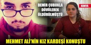 Demir çubuklarla dövülerek öldürülen Mehmet Ali'yle ilgili kız kardeşi konuştu