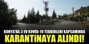 Konya'da 3 ev Kovid-19 tedbirleri kapsamında karantinaya alındı!