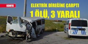 Konya'da minibüs elektrik direğine çarptı: 1 ölü, 3 yaralı