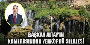 Başkan Altay'ın kamerasından Yerköprü Şelalesi