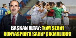 Konya Büyükşehir Belediye Başkanı Altay: Tüm Şehir Konyaspor'a sahip çıkmalıdır!