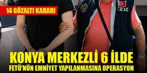 Konya merkezli 6 ilde FETÖ'nün emniyet yapılanmasına yönelik operasyonda 14 gözaltı kararı