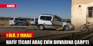 Konya'da hafif ticari araç evin duvarına çarptı: 1 ölü, 2 yaralı