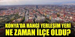 Konya'da hangi yerleşim yeri ne zaman ilçe oldu?