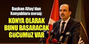 Başkan Altay'dan Konyalılara mesaj: Konya olarak bunu başaracak gücümüz var