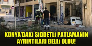 Konya'daki şiddetli patlamanın ayrıntıları belli oldu!