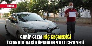 Konya'da garip ceza! Hiç geçmediği İstanbul'daki köprüden 9 kez ceza yedi