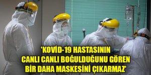 'Kovid-19 hastasının canlı canlı boğulduğunu gören bir daha maskesini çıkarmaz'