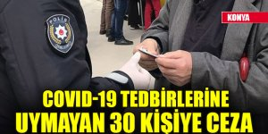 Konya'da Kovid-19 tedbirlerine uymayan 30 kişiye ceza