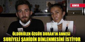Öldürülen Özgür Duran'ın annesi Suriyeli şahidin dinlenmesini istiyor