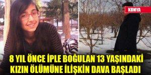 Konya'da 8 yıl önce iple boğulan 13 yaşındaki kızın ölümüne ilişkin dava başladı
